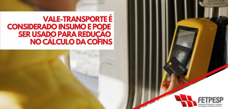 VALE-TRANSPORTE É CONSIDERADO INSUMO E PODE SER USADO PARA REDUÇÃO NO CÁLCULO DA COFINS